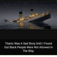 Titanic Was A Sad Story Until I Found  Out Black People Were Not Allowed In  The Ship.