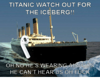 TITANIC WATCH OUT FOR  THE ICEBERG!  OH NO HE S WEARING AIRPODS  HE CAN'T HEAR US OH EUCK