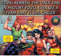 Nothing against gingers at all. But I was reading Titans Rebirth last night and thought of this; half the team is ginger and the other has black hair. Just thought it was interesting. I'm loving Titans Rebirth so far, it's amazing. titans titansrebirth teentitans wallywest kidflash omen royharper arrow redarrow arsenal flash theflash dickgrayson nightwing robin batman wondergirl wonderwoman justiceleague dcrebirth dccomics aquaman: TITANS REBIRTH THE ONLY TIME  IN HISTORY YOULL EVER SEE A  TEAM THAT IS 50% GINGER  LIKE A  LIGHTNING  STRIKE, YOU  COULDN'T MAKE  IT HAPPEN.  IT JUST DID.  EVERY  SECOND WE  HAD TOGETHER  WAS A GIFT Nothing against gingers at all. But I was reading Titans Rebirth last night and thought of this; half the team is ginger and the other has black hair. Just thought it was interesting. I'm loving Titans Rebirth so far, it's amazing. titans titansrebirth teentitans wallywest kidflash omen royharper arrow redarrow arsenal flash theflash dickgrayson nightwing robin batman wondergirl wonderwoman justiceleague dcrebirth dccomics aquaman
