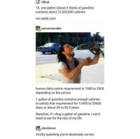"Life, Memes, and Reddit: tithat  TIL one gallon (about 4 liters) of gasoline  contains about 31,000,000 calories  via reddit.com  personsonable  human daily caloric requirement is 1500 to 2500  depending on the person  1 gallon of gasoline contains enough calories  to satisfy that requirement for 12400 to 20600  days, or about 34 to 56.5 years  therefore, if i chug a gallon of gasoline, i wont  need to eat for the rest of my life  oborolover  strictly speaking you're absolutely correct <p>Pro tip: Chug gasoline via /r/memes <a href=""https://ift.tt/2y6VDh4"">https://ift.tt/2y6VDh4</a></p>"