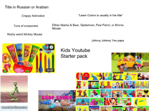 """Starter Packs, Weird, and youtube.com: Title in Russian or Arabian  Crappy Animation  """"Learn Colors is usually in the title""""  Either Masha & Bear, Spiderman, Paw Patrol, or Minnie  Mouse  Tons of crossovers  Really weird Mickey Mouse  Johnny Johnny Yes papa  TKids Youtube  Starter pack  13:57  PREGNONT  BABY SHARK Kids Youtube Starter Pack"""