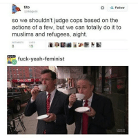🐸☕️ funnyfriday funnytumblr tumblr funny tumblrtextpost funnytumblrtextpost funny haha humor hilarious: tito  Follow  @Skagusi  so we shouldn't judge cops based on the  actions of a few, but we can totally do it to  muslims and refugees, aight.  RETWEETS LIKES  fuck-yeah-feminist 🐸☕️ funnyfriday funnytumblr tumblr funny tumblrtextpost funnytumblrtextpost funny haha humor hilarious