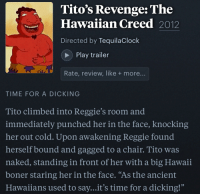 """Boner, Reggie, and Revenge: Tito's Revenge: The  Hawaiian Creed 2012  Directed by TequilaClock  Play trailer  Rate, review, like + more...  TIME FOR A DICKING  Tito climbed into Reggie's room and  immediately punched her in the face, knocking  her out cold. Upon awakening Reggie found  herself bound and gagged to a chair. Tito was  naked, standing in front of her with a big Hawaii  boner staring her in the face. """"As the ancient  Hawaiians used to say...it's time for a dicking!"""""""