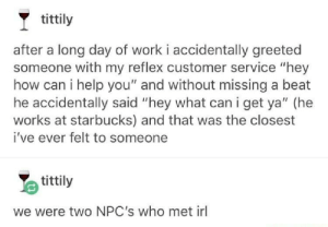 "Unexpected: tittily  after a long day of work i accidentally greeted  someone with my reflex customer service ""hey  how can i help you"" and without missing a beat  he accidentally said ""hey what can i get ya"" (he  works at starbucks) and that was the closest  i've ever felt to someone  tittily  we were two NPC's who met irl Unexpected"