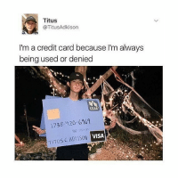 1738, Black Twitter, and Visa: Titus  @TitusAdkison  I'm a credit card because I'm always  being used or denied  USAA  1738-120-6169  VISA  TITUS C. ADKISON Follow @okdayum for more!