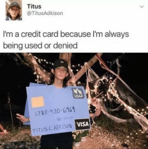 meirl by VqixIsBad MORE MEMES: Titus  @TitusAdkison  I'm a credit card because I'm always  being used or denied  USAA  1738-420-6161  TITUS CADKISON VISA meirl by VqixIsBad MORE MEMES