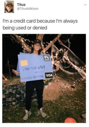 meirl by Bmchris44 MORE MEMES: Titus  @TitusAdkison  I'm a credit card because I'm always  being used or denied  USAA  1738-420-6161  o  TITUS CADKISON VISA meirl by Bmchris44 MORE MEMES