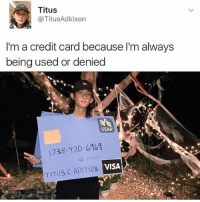 Drake, Memes, and Rap: Titus  @TitusAdkison  I'm a credit card because l'm always  being used or denied  USAA  1738-420-6961  VISA  TITUS C. ADKISON 😁😂😂lol😂😭😭 - - - - - - 420 memesdaily Relatable dank MarchMadness HoodJokes Hilarious Comedy HoodHumor ZeroChill Jokes Funny KanyeWest KimKardashian litasf KylieJenner JustinBieber Squad Crazy Omg Accurate Kardashians Epic bieber Weed TagSomeone hiphop trump rap drake