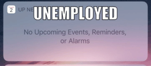 What's on the agenda for tomorrow?: Tiuday  UNEMPLOYED  2 UP NE  No Upcoming Events, Reminders,  or Alarms What's on the agenda for tomorrow?