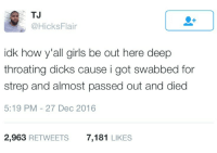 Blackpeopletwitter, Dicks, and Girls: TJ  @HicksFlair  idk how y'all girls be out here deep  throating dicks cause i got swabbed for  strep and almost passed out and died  5:19 PM - 27 Dec 2016  2,963 RETWEETS  7,181 LIKES <p>They make it look so easy and effortless (via /r/BlackPeopleTwitter)</p>