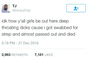 Dicks, Girls, and How: TJ  @HicksFlair  idk how y'all girls be out here deep  throating dicks cause i got swabbed for  strep and almost passed out and died  5:19 PM - 27 Dec 2016  2,963 RETWEETS  7,181 LIKES They make it look so easy and effortless