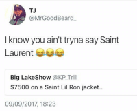 He really did that 🤦‍♂️😂 https://t.co/Q9vEU0087z: TJ  @MrGoodBeard  I know you ain't tryna say Saint  Laurent 부부부  Big LakeShow @KP_Trill  $7500 on a Saint Lil Ron jacket.  09/09/2017, 18:23 He really did that 🤦‍♂️😂 https://t.co/Q9vEU0087z