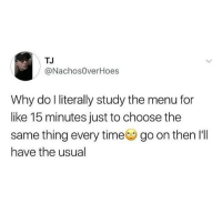 Memes, Wshh, and Time: TJ  @NachosOverHoes  Why do l literally study the menu for  like 15 minutes just to choose the  same thing every time go on then I'lI  have the usual The usual.. 😩😂💯 WSHH