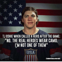 """America, Memes, and The Game: TJ OSHIE WHEN CALLED A HERO AFTER THE GAME:  """"NO. THE REAL HEROES WEAR CAMO  IM NOT ONE OF THEM""""  USA  Oamerican.veterans Agree americanveterans veterans usveterans usmilitary usarmy supportveterans honorvets usvets america usa patriot uspatriot americanpatriot supportourtroops godblessourtroops ustroops americantroops semperfi military remembereveryonedeployed deplorables deployed starsandstripes americanflag usflag respecttheflag marines navy airforce"""