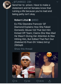 Life, Petty, and Prison: @TJHillo22 23h  Send her to prison. Have to make a  statement and let females know that  ruining a life because vou're mad and  being petty isn't okay  Robert Littal @BSO  Ex-FSU Deondre Francois' GF  Diamond Explains How She Faked  Domestic Abuse Vid That Got Him  Kicked Off Team: Claims She Was Mad  He Wasn't Giving Her Attention & Was  Hitting Him, But Edited That Part Out  (Deleted IG Post-DV Video) bit.ly/  2StGqiS  Show this thread  74  015K 29.1K This is not ok