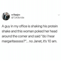 "Head, Memes, and Protein: @TJKilbride  A guy in my office is shaking his protein  shake and this woman poked her head  around the corner and said ""do l hear  margaritasssss?""...no Janet, it's 10 am"
