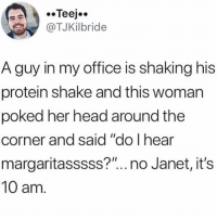 "Head, Memes, and Protein: @TJKİlbride  A guy in my office is shaking his  protein shake and this woman  poked her head around the  corner and said ""do I hear  margaritasssss?"".. no Janet, it's  10 am 😩"