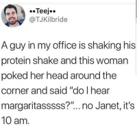 """Lmaoo 😅😅😅😂😂 🔥 Follow Us 👉 @latinoswithattitude 🔥 latinosbelike latinasbelike latinoproblems mexicansbelike mexican mexicanproblems hispanicsbelike hispanic hispanicproblems latina latinas latino latinos hispanicsbelike: @TJKilbride  A guy in my office is shaking his  protein shake and this woman  poked her head around the  corner and said """"do l hear  margaritasssss?"""".. no Janet, it's  10 am Lmaoo 😅😅😅😂😂 🔥 Follow Us 👉 @latinoswithattitude 🔥 latinosbelike latinasbelike latinoproblems mexicansbelike mexican mexicanproblems hispanicsbelike hispanic hispanicproblems latina latinas latino latinos hispanicsbelike"""