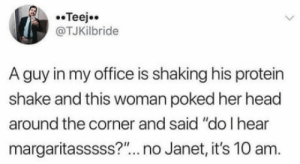 "Sweet mother of god Janet ! Calm down with the margaritas: @TJKİlbride  A guy in my office is shaking his protein  shake and this woman poked her head  around the corner and said ""do I hear  margaritasssss?"".. no Janet, it's 10 am. Sweet mother of god Janet ! Calm down with the margaritas"