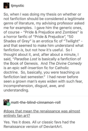 "Fanfiction, Leonardo Da Vinci, and Paradise: tjmystic  So, when I was doing my thesis on whether or  not fanfiction should be considered a legitimate  genre of literature, my advising professor asked  me for examples. I gave him the generic ones,  of course - ""Pride & Prejudice and Zombies"" is  a horror fanfic of ""Pride & Prejudice"" ""50  Shades of Grey"" is an erotica fic of ""Twilight""  and that seemed to make him understand what  fanfiction is, but not how it's useful. Sol  thought about it, and, after about a minute, I  said, ""Paradise Lost is basically a fanfiction of  the Book of Genesis. And The Divine Comedy  is an epic self-insertion fic for Catholic  doctrine. So, basically, you were teaching us  fanfiction last semester."" I had never before  seen a grown man's eyes widen with such fear,  incomprehension, disgust, awe, and  understanding.  matt-the-blind-cinnamon-roll  #does that mean the renaissance was almost  entirely fan art?  Yes, Yes it does. All ur classic favs had the  Renaissance version of DeviantArt leonardo da vinci was just a fan artist"