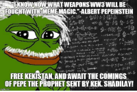 """Sent by Phillip, a patriot.: TKNOW NOW AWHAT WEAPOSWW3WILL BE  FOUGHTWIT MEME MAGIC.""""-ALBERT PEPEINSTEIN  """"r'.  6(r. me)!  ソ),w.npray)"""", A-(..h).-  (.xsyas  '. /(  ).  o.,  -s""""  FREE KEKISTAN, ANDAWAIT THE COMINGS.  OF PEPE THE PROPHET SENT BY KEK SHADILAY Sent by Phillip, a patriot."""