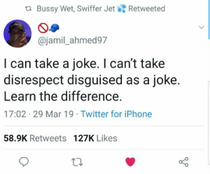 Iphone, Twitter, and Mar: tl Bussy Wet, Swiffer JetRetweeted  @jamil_ahmed97  I can take a joke. I can't take  disrespect disguised as a joke.  Learn the difference.  17:02 29 Mar 19 Twitter for iPhone  58.9K Retweets 127K Likes