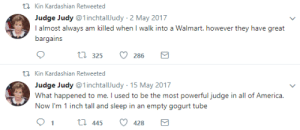 America, Judge Judy, and Walmart: tl Kin Kardashian Retweeted  Judge Judy @1inchtallJudy 2 May 2017  l almost always am killed when I walk into a Walmart. however they have great  tiirjaifis  t 325 286  n Kin Kardashian Retweeted  Judge Judy @1inchtallJudy-15 May 2017  What happened to me. I used to be the most powerful judge in all of America.  Now I'm 1 inch tall and sleep in an empty gogurt tube  91th 445 428
