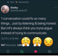 Arguing, Star, and Board: tl Star Retweeted  Shelby  @shellywelly53  1 conversation could fix so many  things.. Just by listening & being honest.  But mf's always think you tryna argue  instead of trying to communicate  12/7/17, 4:18 PM  957 Retweets 1,06 Like what you see, follow me.! PIN: @IIjasminnII✨GIVE ME MORE BOARD IDEAS