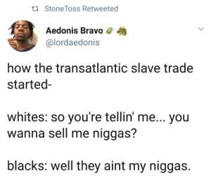 Buy two get one free, while supplies last. by xTYBGx MORE MEMES: tl Stone Toss Retweeted  Aedonis Bravo  @lordaedonis  how the transatlantic slave trade  started-  whites: so you're tellin' me... you  wanna sell me niggas?  blacks: well they aint my niggas. Buy two get one free, while supplies last. by xTYBGx MORE MEMES