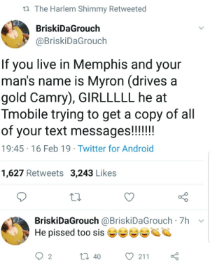 Android, Dank, and Memes: tl The Harlem Shimmy Retweeted  BriskiDaGrouch  BriskiDaGrouch  If you live in Memphis and your  man's name is Mvron (drives a  gold Camry), GIRLLLLL he at  Tmobile trying to get a copy of all  19:45 16 Feb 19 Twitter for Android  1,627 Retweets 3,243 Likes  BriskiDaGrouch @BriskiDaGrouch 7h v  He pissed too sis  2  40  211 Sisterhood by Hopefulromantic1999 MORE MEMES