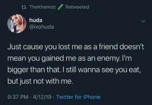 Iphone, Memes, and Twitter: tl TheKhemist Retweeted  huda  @ixohuda  Just cause you lost me as a friend doesn't  mean you gained me as an enemy. I'm  bigger than that. I still wanna see you eat,  but just not with me.  9:37 PM.4/12/19 Twitter for iPhone