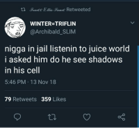 Blackpeopletwitter, Funny, and Jail: tl Tradee Ellis Sauce Retweeted  Vam  WINTER=TRIFLIN  @Archibald_SLIM  nigga in jail listenin to juice world  i asked him do he see shadows  in his Cell  5:46 PM 13 Nov 18  79 Retweets 359 Likes