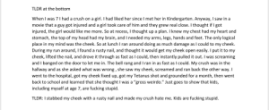 """Crush, Fucking, and Head: TLDR at the bottom  When I was 7 I had a crush on a girl. I had liked her since I met her in Kindergarten. Anyway, I saw in a  movie that a guy got injured and a girl took care of him and they grew real close. I thought if I got  injured, the girl would like me more. So at recess, I thought up a plan. I knew my chest had my heart and  stomach, the top of my head had my brain, and I needed my arms, legs, hands and feet. The only logical  place in my mind was the cheek. So at lunch I ran around doing as much damage as I could to my cheek.  During my run around, I found a rusty nail, and thought it would get my cheek open easily. I put it to my  cheek, lifted the nail, and drove it through as fast as I could, then instantly pulled it out. I was screaming  and I banged on the door to let me in. The bell rang and I ran in as fast as I could. My crush was in the  hallway and as she asked what was wrong , she saw my cheek, screamed and ran back the other way. I  went to the hospital, got my cheek fixed up, got my Tetanus shot and grounded for a month, then went  back to school and learned that she thought I was a """"gross weirdo."""" Just goes to show that kids,  including myself at age 7, are fucking stupid.  TLDR: I stabbed my cheek with a rusty nail and made my crush hate me. Kids are fucking stupid My r/KidsAreFuckingStupid story."""