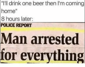"meirl by TheMati117 FOLLOW 4 MORE MEMES.: ""T'll drink one beer then I'm coming  home""  8 hours later:  POLICE REPORT  Man arrested  for everything meirl by TheMati117 FOLLOW 4 MORE MEMES."