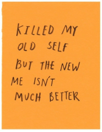 Old Self: TLLED MY  OLD SELf  BUT THE NEW  ME ISNT  MUCH BETTER