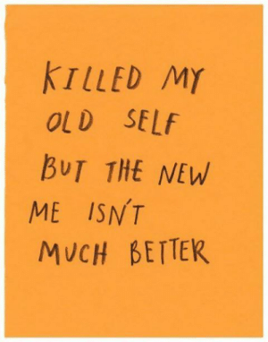 Old Self: TLLED MY  OLD SELf  BUT THE NEW  ME ISNT  MUCH BETTEK