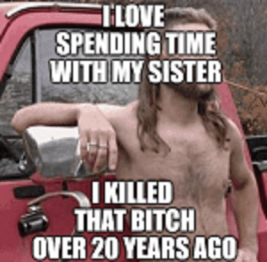 0df21e0634 Be Like, Bitch, and Time: TLOVE SPENDING TIME WITH MY SISTER I KILLED THAT  BITCH OVER 20 YEARS AGO Rednecks be like 🧐
