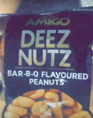 This actually exists where I live, they have different flavors and I can't even-: TM  AMIGO  DEEZ  NUTZ  BAR-B-Q FLAYOURED  PEANUTS This actually exists where I live, they have different flavors and I can't even-