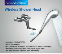 shower: TM  AQUAANYWHERE  Wireless Shower Head  patented INNOVATION  EASY installation  add flavor and shampoo with our FREE Smart Home App  shower ANYWHERE and WHENEVER you want  no more troubles with occupied bathrooms