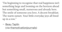 """Love, Breakfast, and Smile: """"Tm beginning to recognise that real happiness isn't  something large and looming on the horizon ahead  but something small, numerous and already here.  The smile of someone you love. A decent breakfast.  The warm sunset. Your little everyday joys all lined  up in a row.  03  Beau Taplin  (via themotivationjournals)"""