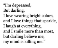 "Love, Smile, and Mind: ""T'm depressed,  But darling,  I  love wearing bright colors  and I love things that sparkle,  I laugh at everything,  and I smile more than most  but darling believe me,  my mind is killing me.""  ,"