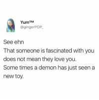 Only a demon will recognize a demon 😂😂😂. Spiritual intelligence. Oshey madam Toys R Us 🤣🤣: TM  @ginger POP  See ehn  That someone is fascinated with you  does not mean they love you.  Some times a demon has just seen a  new toy. Only a demon will recognize a demon 😂😂😂. Spiritual intelligence. Oshey madam Toys R Us 🤣🤣