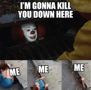 Down, You, and Me Me: TM GONNA KILL  YOU DOWN HERE  ME  ME  ME