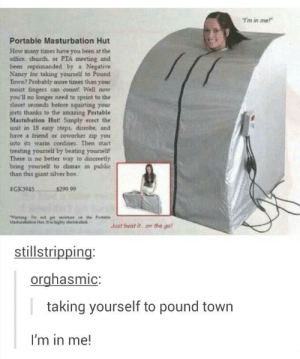 I…I just can't.omg-humor.tumblr.com: T'm in me!  Portable Masturbation Hut  How many times have you been at the  office, church, or PTA meeting and  been reprimanded by a Negative  Naney for taking yourself to Pound  Town? Probably more times than your  moist fingers can count! Well now  you'll no longer need to sprint to the  closet seconds before squirting your  jorts thanks to the amazing Portable  Mastubation Hut Simply erect the  unit in 18 eazy steps, disrobe, and  have a triend or coworker zip you  into its warm confines. Then start  treating yourself by beating yourself  There is no better way to discreetly  bring yourself to climax in publice  than this giant silver box,  GK3945.  $299.99  Waming De net gt olture  Masturahation Hut. la highdy electricitied  the Portahle  Just beat it  on the go!  stillstripping:  orghasmic:    taking yourself to pound town  I'm in me! I…I just can't.omg-humor.tumblr.com