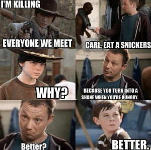Funny, Hungry, and Memes: T'M KILLING  EVERYONE WE MEETCARL EAT A SNICKERS  BECAUSE YOU TURNINTO A  SHANE WHEN YOU'RE HUNGRY  Better?BETTER funny walking dead memes - Bing Images on We Heart It