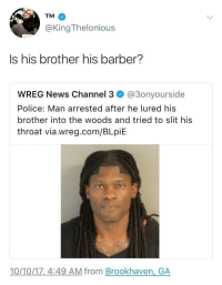 Barber, Hairline, and News: TM  @KingThelonious  Is his brother his barber?  WREG News Channel 3 @3onyourside  Police: Man arrested after he lured his  brother into the woods and tried to slit his  throat via.wreg.com/BLpiE  10/10/1z,_4:49 AM from Brookhaven, GA Hairline looking like the podiums at the Olympics