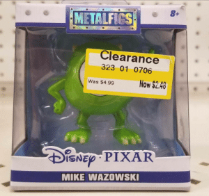 awesomacious:  I can't believe it. I'm… on sale!: TM  METALFICS  Clearance  323 01 0706  Was $4.99Now $2.40  ISNED PIXAR  MIKE WAZOWSK awesomacious:  I can't believe it. I'm… on sale!