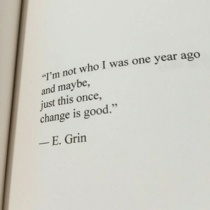 "Change Is: T'm not who I was one year ago  and maybe,  just this once,  change is good.""  E. Grin"