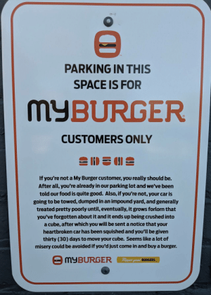 This Parking Sign at a MyBurger is gold: TM  PARKING IN THIS  SPACE IS FOR  MyBURGER  CUSTOMERS ONLY  If you're not a My Burger customer, you really should be.  After all, you're already in our parking lot and we've been  told our food is quite good. Also, if you're not, your car is  going to be towed, dumped in an impound yard, and generally  treated pretty poorly until, eventually, it grows forlorn that  you've forgotten about it and it ends up being crushed into  a cube, after which you will be sent a notice that your  heartbroken car has been squished and you'll be given  thirty (30) days to move your cube. Seems like a lot of  misery could be avoided if you'd just come in and buy a burger.  Fippin  eed BURGERS This Parking Sign at a MyBurger is gold