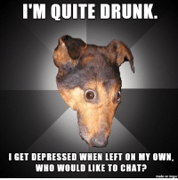 Drunk, Alcohol, and Chat: T'M QUITE DRUNK.  I GET DEPRESSED WHEN LEFT ON MY OWN,  WHO WOULD LIKE TO CHAT?  made on imgur Alcohol is fun.